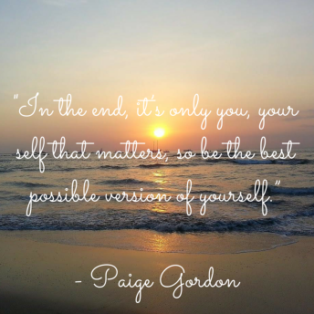 """In the end, it's only you, yourself that matters, so be the best possible version of yourself."""""""